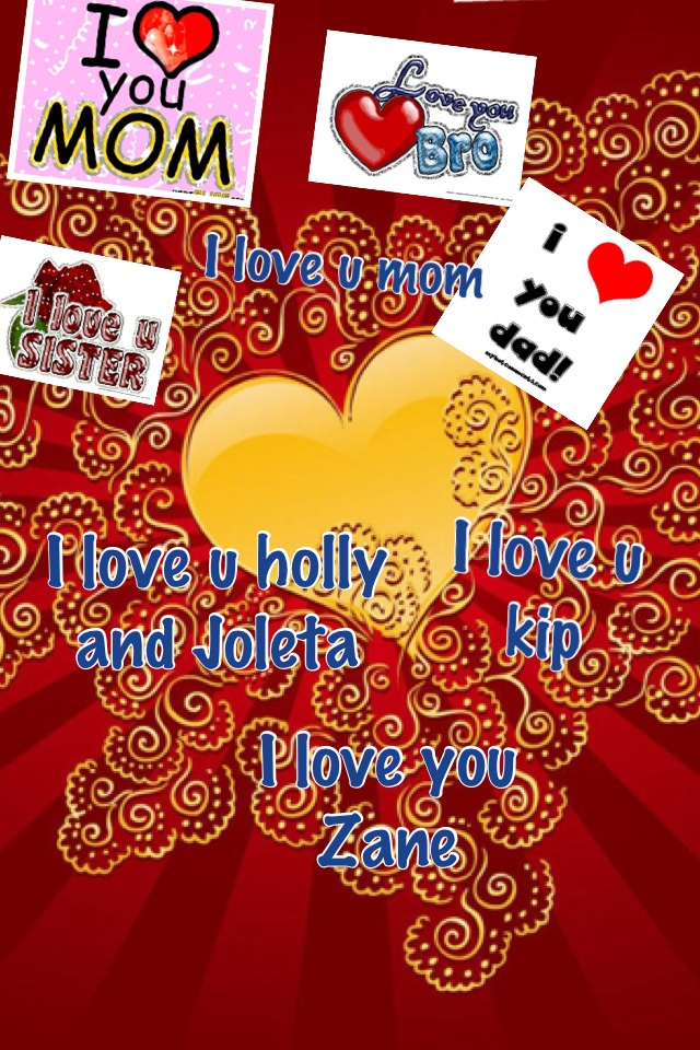 love you holly Joleta Zane kip and mom